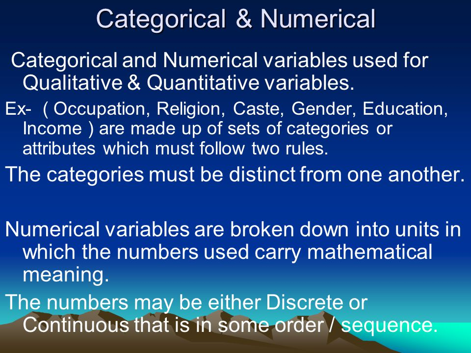 Categorical & Numerical Categorical and Numerical variables used for Qualitative & Quantitative variables.