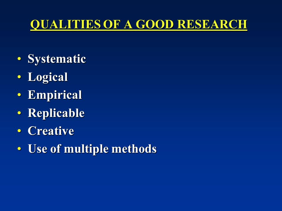 QUALITIES OF A GOOD RESEARCH SystematicSystematic LogicalLogical EmpiricalEmpirical ReplicableReplicable CreativeCreative Use of multiple methodsUse of multiple methods