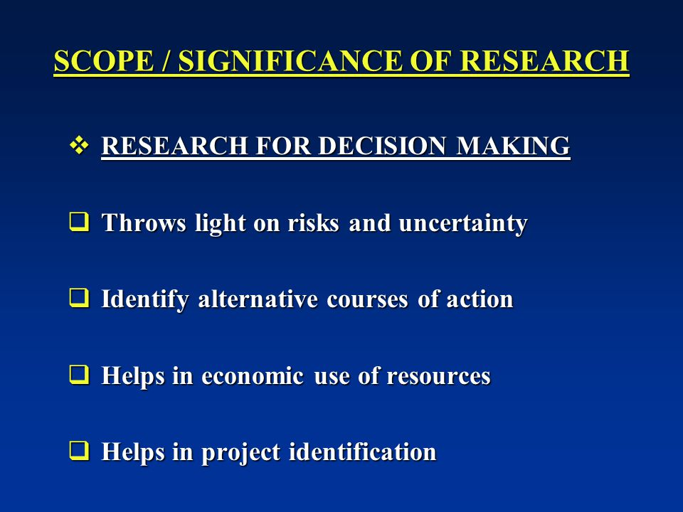 SCOPE / SIGNIFICANCE OF RESEARCH  RESEARCH FOR DECISION MAKING  Throws light on risks and uncertainty  Identify alternative courses of action  Helps in economic use of resources  Helps in project identification
