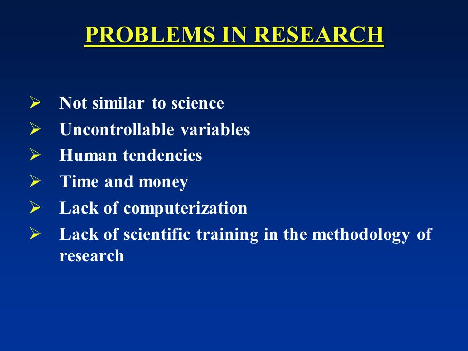 PROBLEMS IN RESEARCH  Not similar to science  Uncontrollable variables  Human tendencies  Time and money  Lack of computerization  Lack of scientific training in the methodology of research