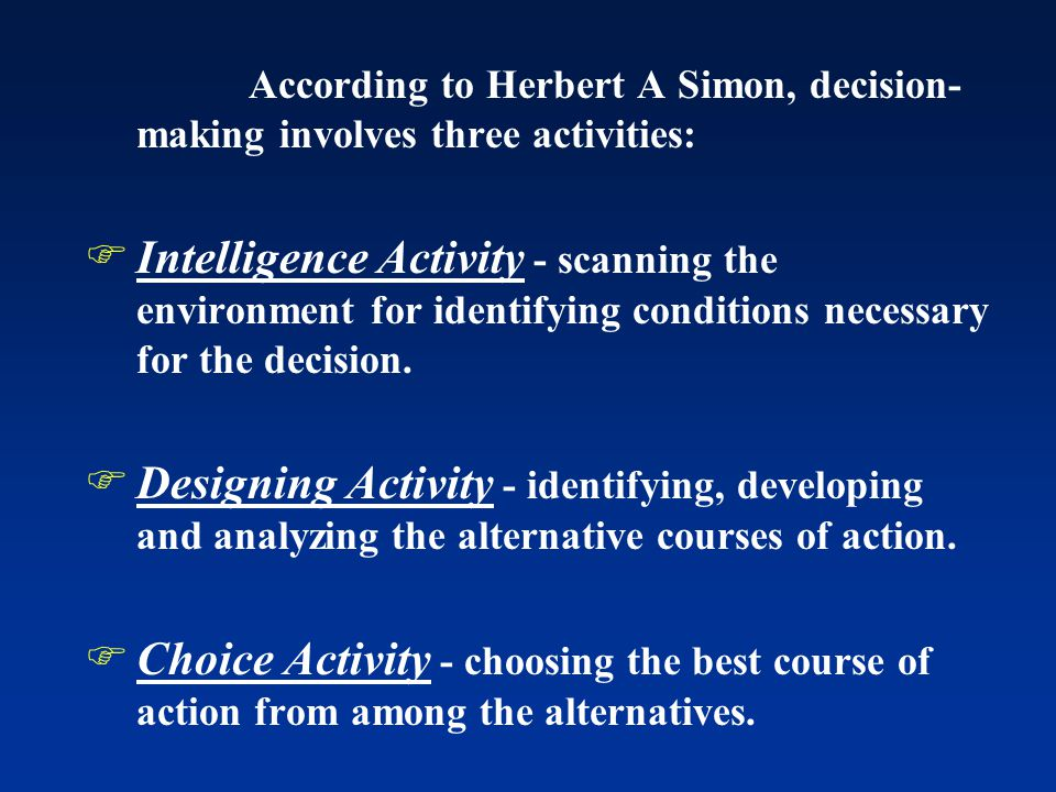 According to Herbert A Simon, decision- making involves three activities:  Intelligence Activity - scanning the environment for identifying conditions necessary for the decision.