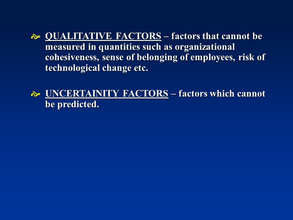  QUALITATIVE FACTORS – factors that cannot be measured in quantities such as organizational cohesiveness, sense of belonging of employees, risk of technological change etc.