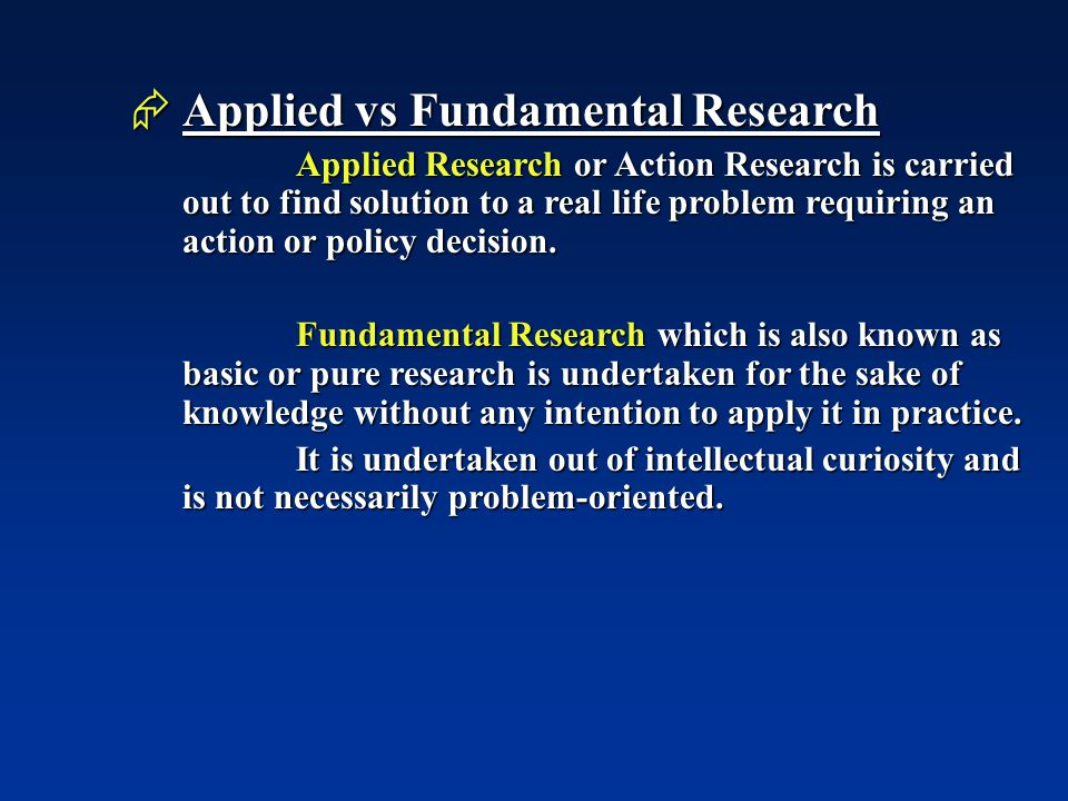  Applied vs Fundamental Research Applied Research or Action Research is carried out to find solution to a real life problem requiring an action or policy decision.