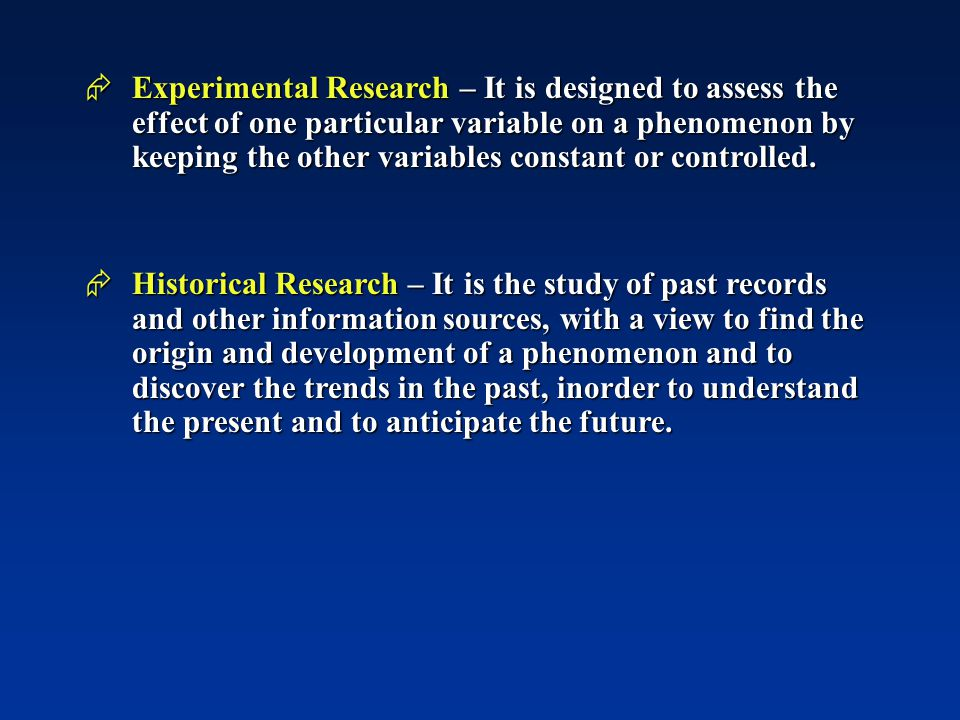  Experimental Research – It is designed to assess the effect of one particular variable on a phenomenon by keeping the other variables constant or controlled.