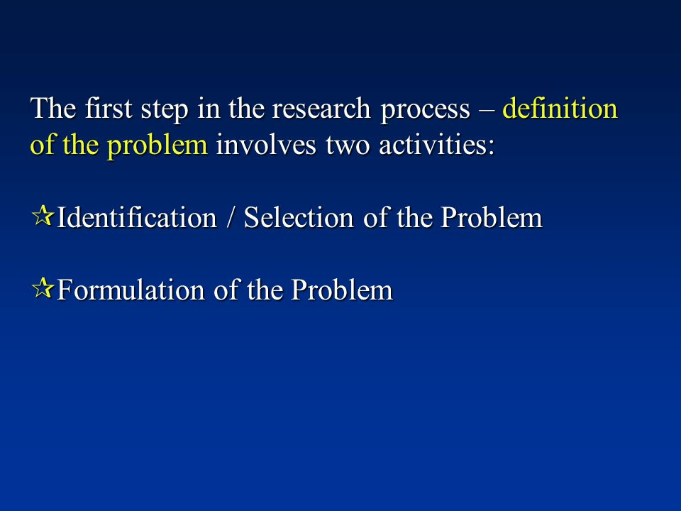 The first step in the research process – definition of the problem involves two activities:  Identification / Selection of the Problem  Formulation of the Problem