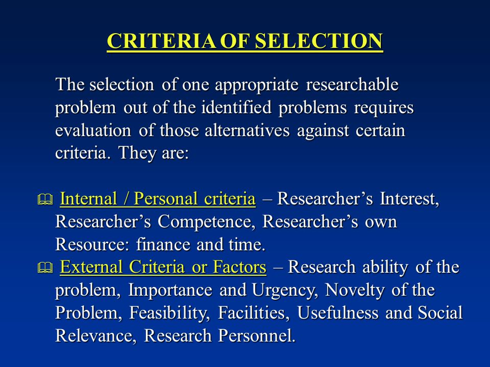 CRITERIA OF SELECTION The selection of one appropriate researchable problem out of the identified problems requires evaluation of those alternatives against certain criteria.