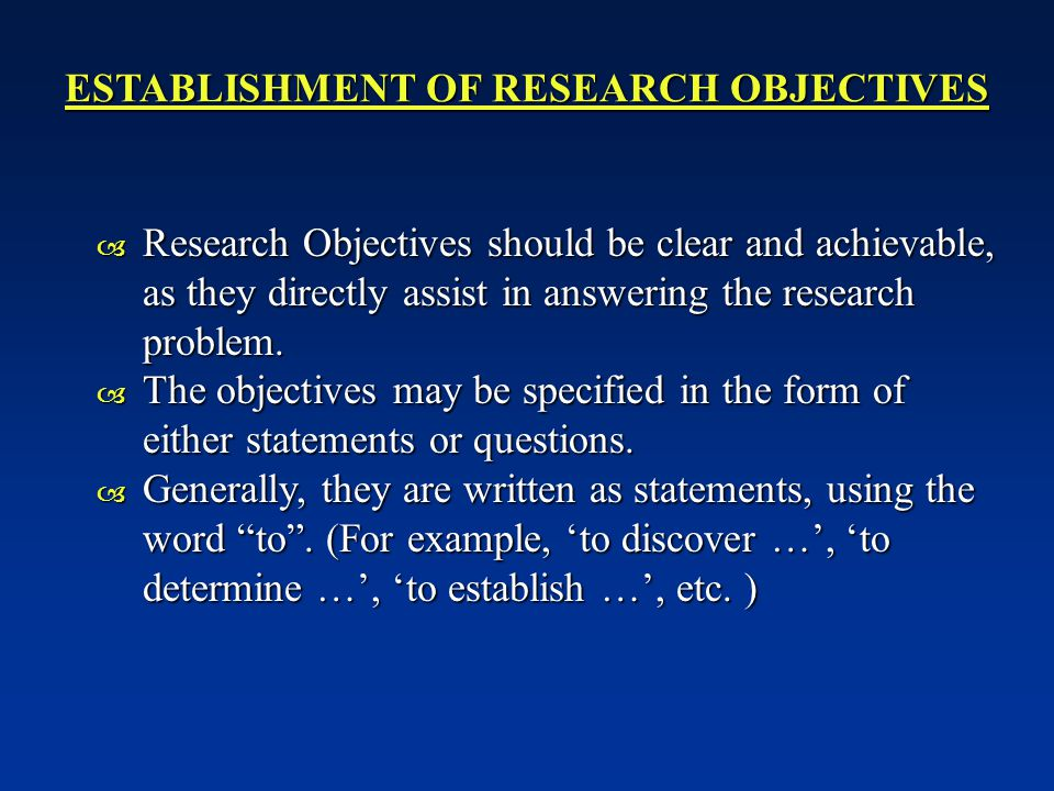 ESTABLISHMENT OF RESEARCH OBJECTIVES  Research Objectives should be clear and achievable, as they directly assist in answering the research problem.