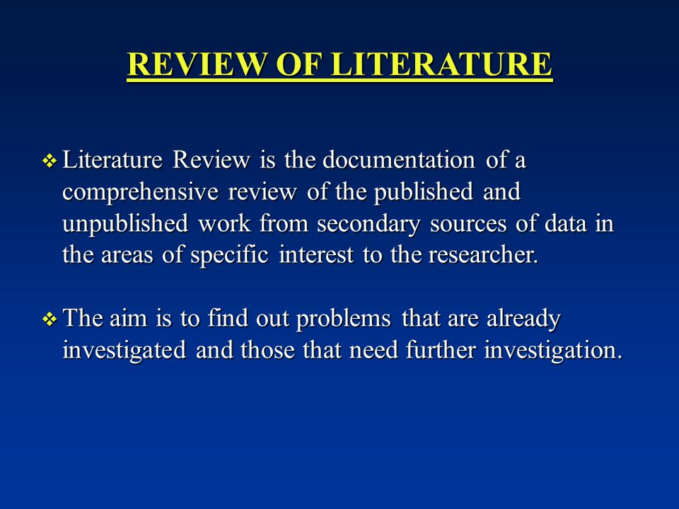 REVIEW OF LITERATURE  Literature Review is the documentation of a comprehensive review of the published and unpublished work from secondary sources of data in the areas of specific interest to the researcher.