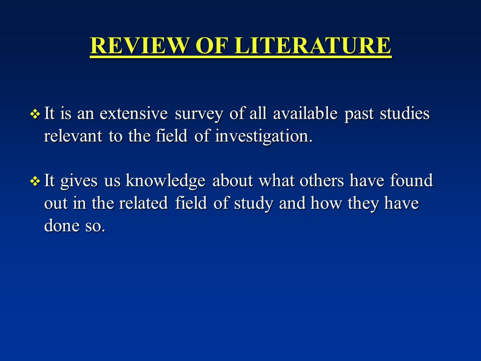 REVIEW OF LITERATURE  It is an extensive survey of all available past studies relevant to the field of investigation.
