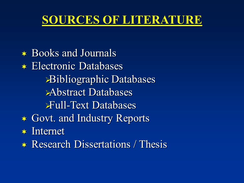 SOURCES OF LITERATURE  Books and Journals  Electronic Databases  Bibliographic Databases  Abstract Databases  Full-Text Databases  Govt.