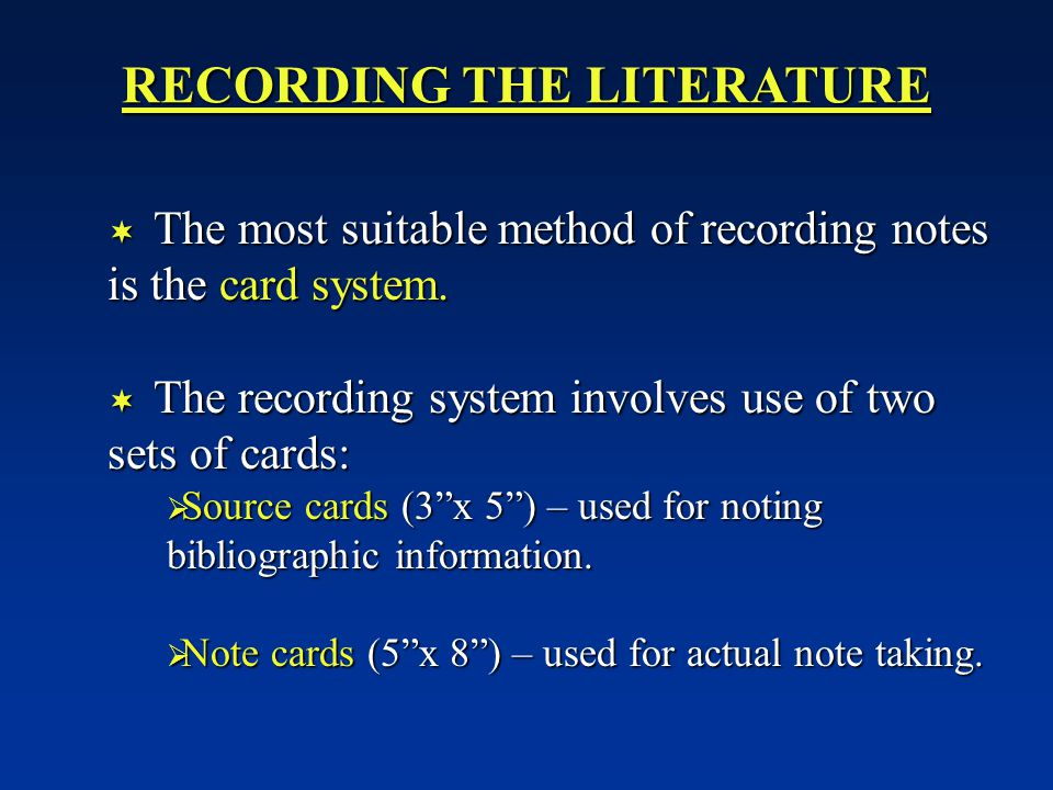 RECORDING THE LITERATURE  The most suitable method of recording notes is the card system.