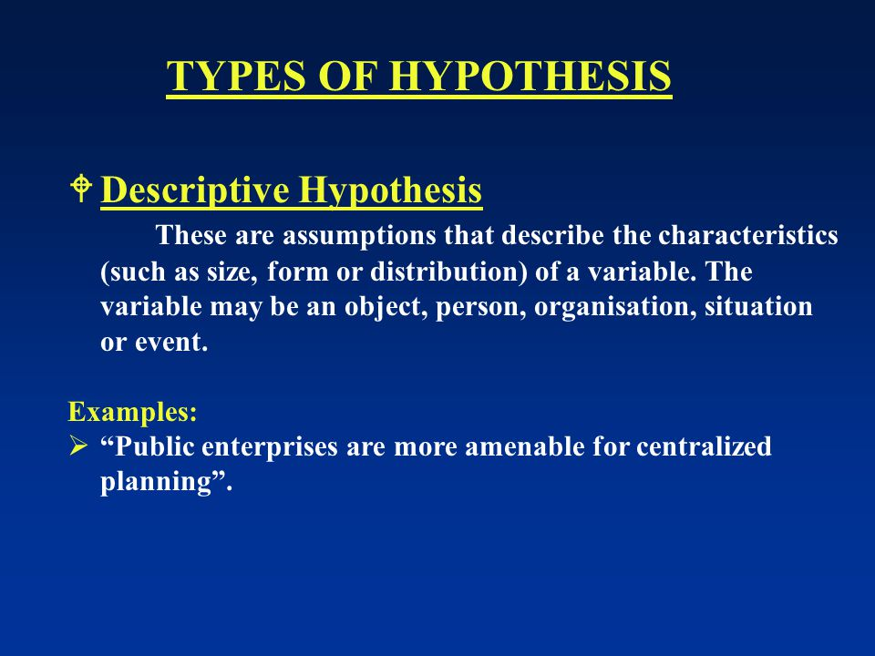  Descriptive Hypothesis These are assumptions that describe the characteristics (such as size, form or distribution) of a variable.