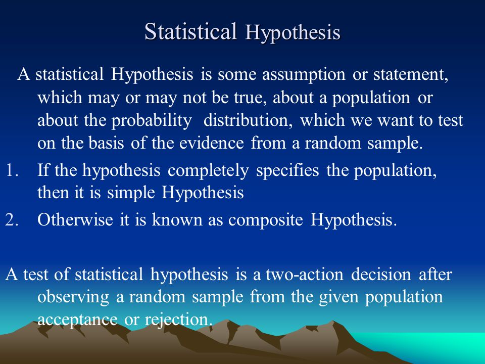 Statistical Hypothesis A statistical Hypothesis is some assumption or statement, which may or may not be true, about a population or about the probability distribution, which we want to test on the basis of the evidence from a random sample.