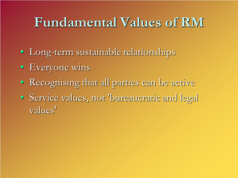 Fundamental Values of RM Long-term sustainable relationshipsLong-term sustainable relationships Everyone winsEveryone wins Recognising that all partie