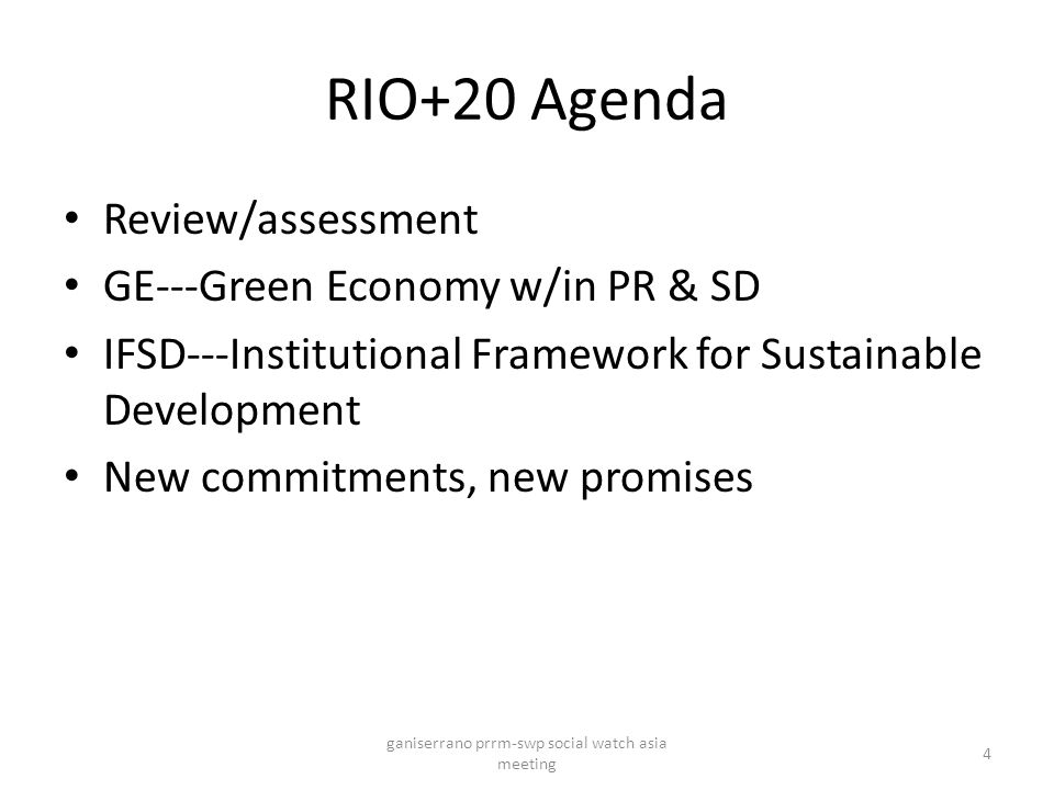 RIO+20 Agenda Review/assessment GE---Green Economy w/in PR & SD IFSD---Institutional Framework for Sustainable Development New commitments, new promises ganiserrano prrm-swp social watch asia meeting 4