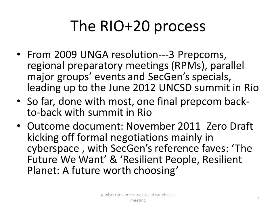 The RIO+20 process From 2009 UNGA resolution---3 Prepcoms, regional preparatory meetings (RPMs), parallel major groups' events and SecGen's specials, leading up to the June 2012 UNCSD summit in Rio So far, done with most, one final prepcom back- to-back with summit in Rio Outcome document: November 2011 Zero Draft kicking off formal negotiations mainly in cyberspace, with SecGen's reference faves: 'The Future We Want' & 'Resilient People, Resilient Planet: A future worth choosing' ganiserrano prrm-swp social watch asia meeting 5