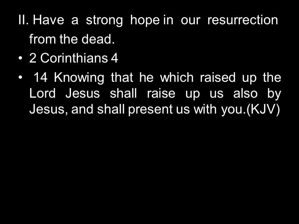 II. Have a strong hope in our resurrection from the dead. 2 Corinthians 4 14 Knowing that he which raised up the Lord Jesus shall raise up us also by