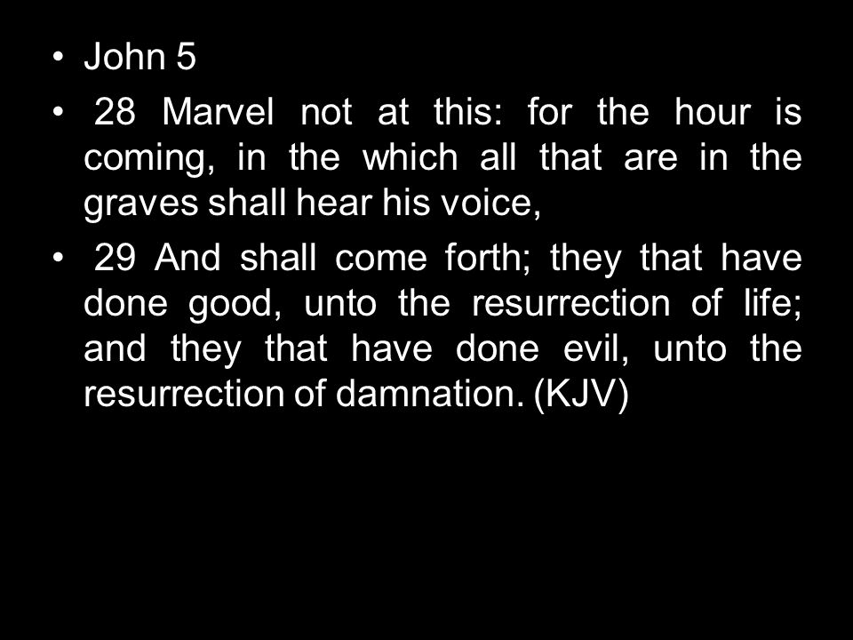 John 5 28 Marvel not at this: for the hour is coming, in the which all that are in the graves shall hear his voice, 29 And shall come forth; they that