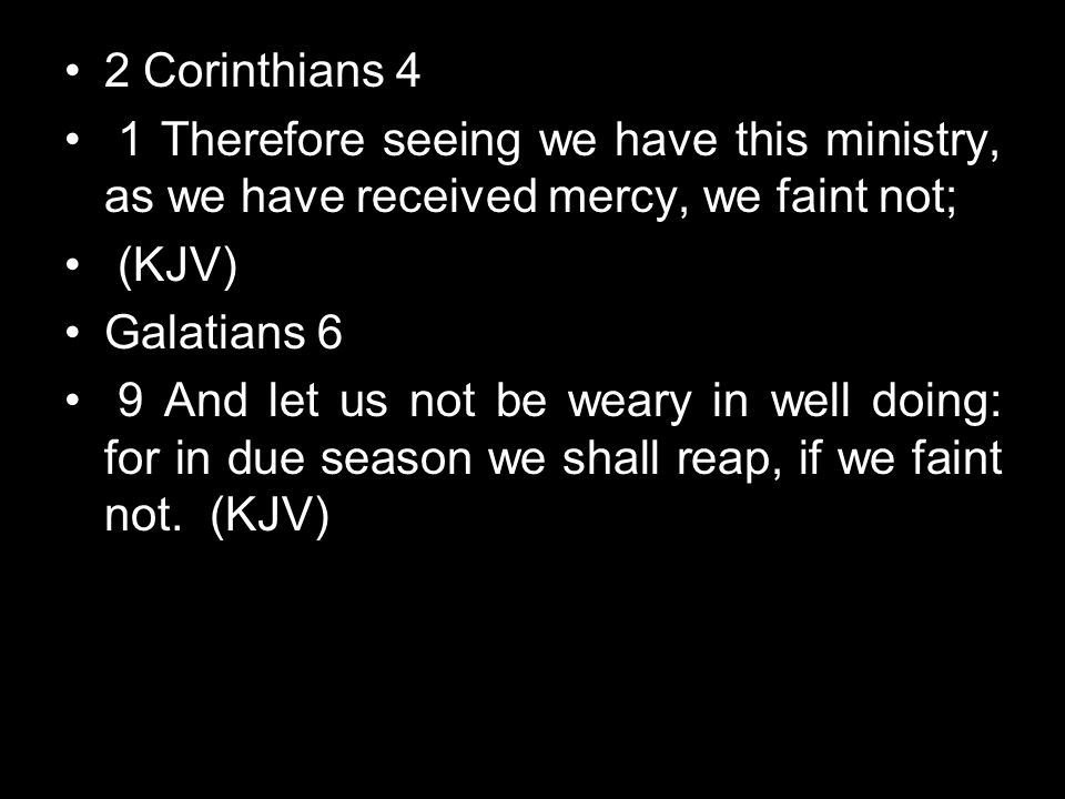 2 Corinthians 4 1 Therefore seeing we have this ministry, as we have received mercy, we faint not; (KJV) Galatians 6 9 And let us not be weary in well