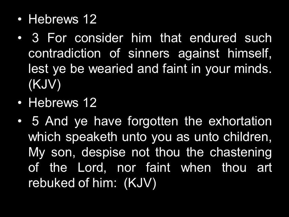 Hebrews 12 3 For consider him that endured such contradiction of sinners against himself, lest ye be wearied and faint in your minds. (KJV) Hebrews 12