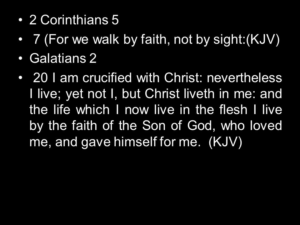 2 Corinthians 5 7 (For we walk by faith, not by sight:(KJV) Galatians 2 20 I am crucified with Christ: nevertheless I live; yet not I, but Christ live