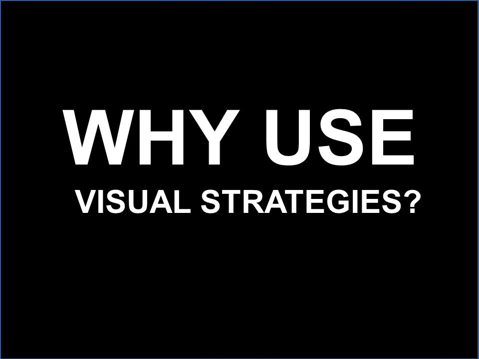 WHY USE VISUAL STRATEGIES?