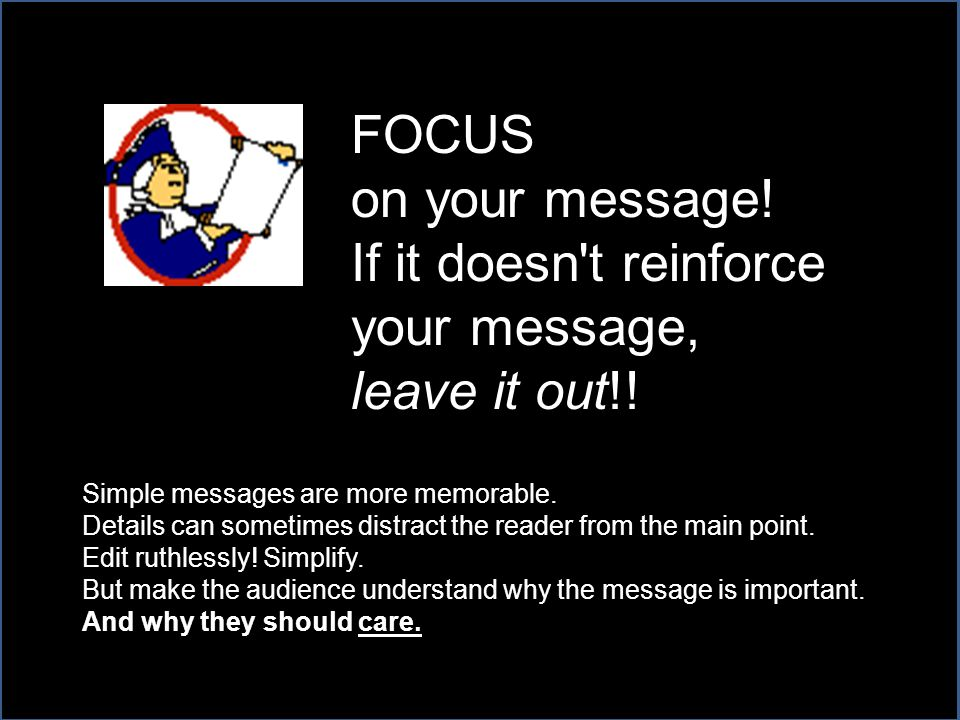 FOCUS on your message.If it doesn t reinforce your message, leave it out!.
