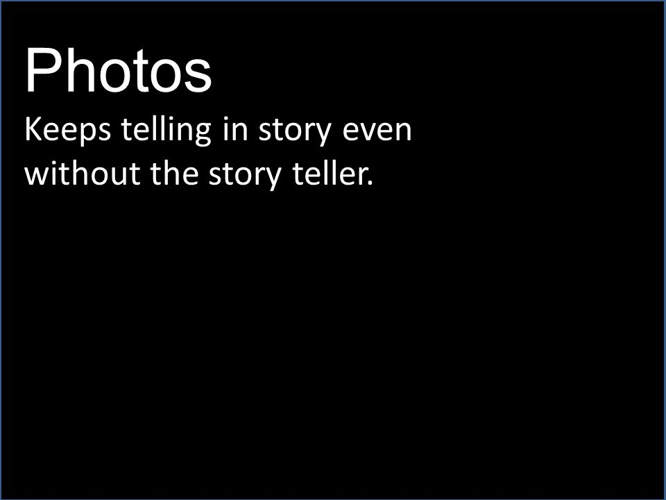 Photos Keeps telling in story even without the story teller.
