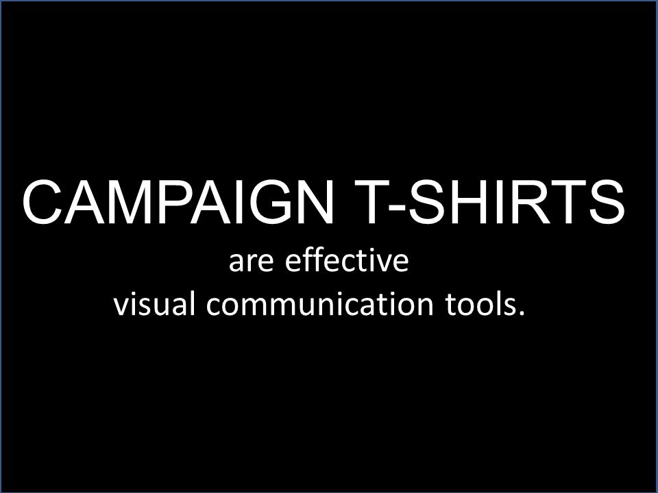 CAMPAIGN T-SHIRTS are effective visual communication tools.