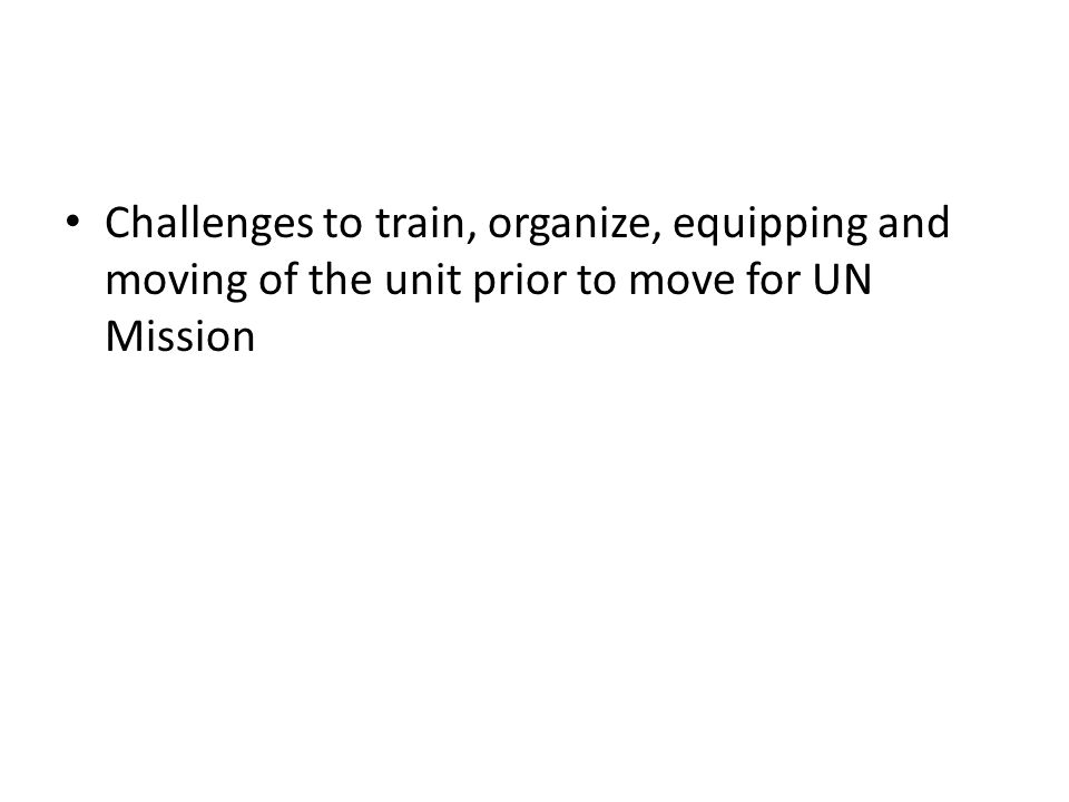 Challenges to train, organize, equipping and moving of the unit prior to move for UN Mission