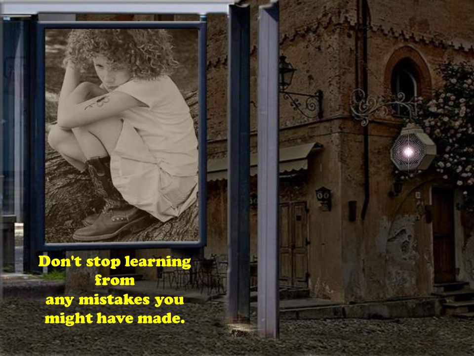 Don t stop learning from any mistakes you might have made.