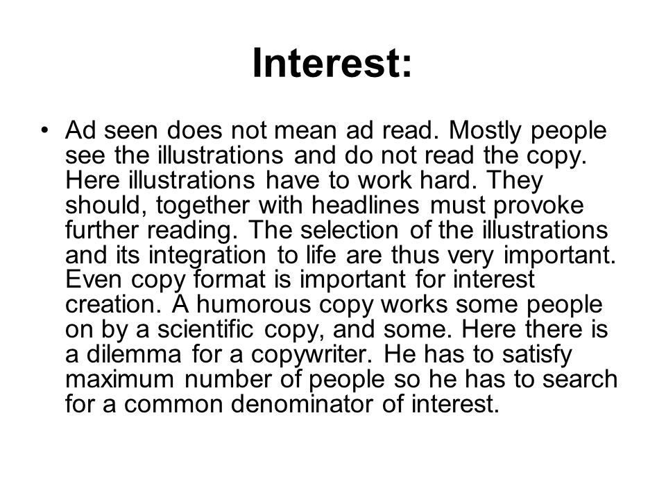 Interest: Ad seen does not mean ad read. Mostly people see the illustrations and do not read the copy. Here illustrations have to work hard. They shou