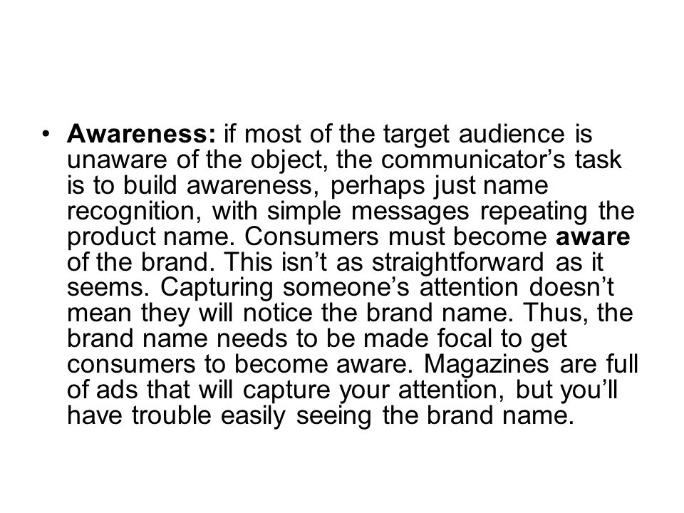 Awareness: if most of the target audience is unaware of the object, the communicator's task is to build awareness, perhaps just name recognition, with