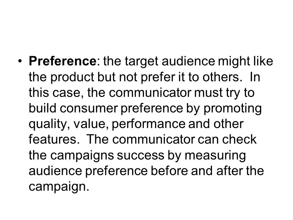 Preference: the target audience might like the product but not prefer it to others. In this case, the communicator must try to build consumer preferen
