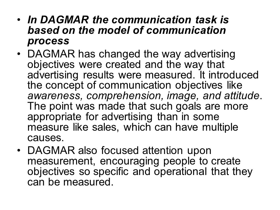 In DAGMAR the communication task is based on the model of communication process DAGMAR has changed the way advertising objectives were created and the