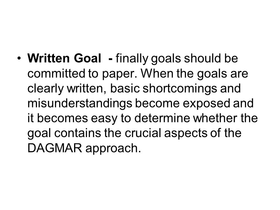 Written Goal - finally goals should be committed to paper. When the goals are clearly written, basic shortcomings and misunderstandings become exposed