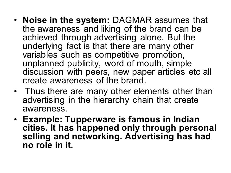 Noise in the system: DAGMAR assumes that the awareness and liking of the brand can be achieved through advertising alone. But the underlying fact is t