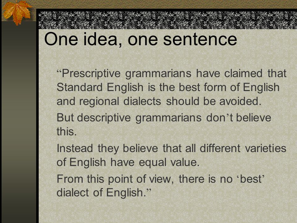"""One idea, one sentence """" Prescriptive grammarians have claimed that Standard English is the best form of English and regional dialects should be avoid"""