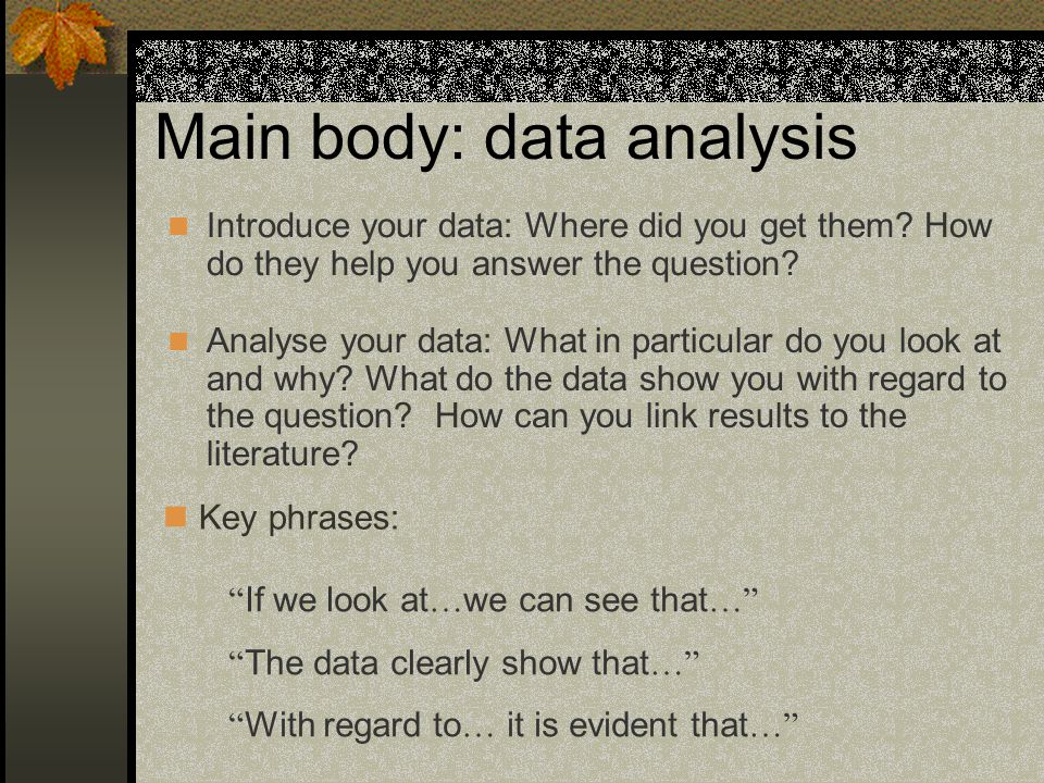 Main body: data analysis Introduce your data: Where did you get them? How do they help you answer the question? Key phrases: Analyse your data: What i