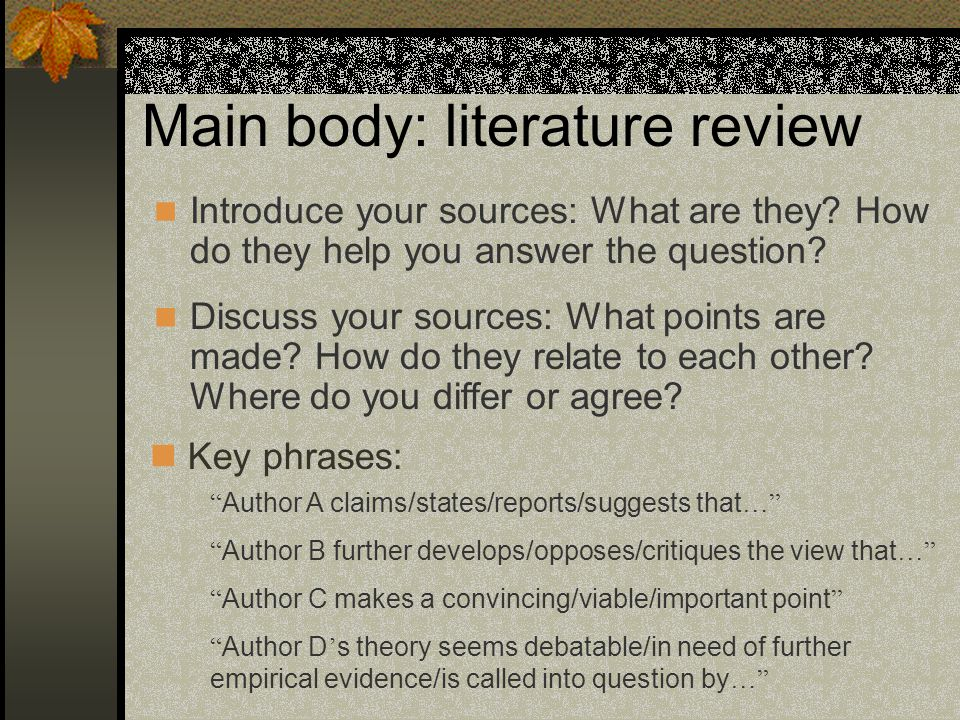 Main body: literature review Introduce your sources: What are they? How do they help you answer the question? Key phrases: Discuss your sources: What