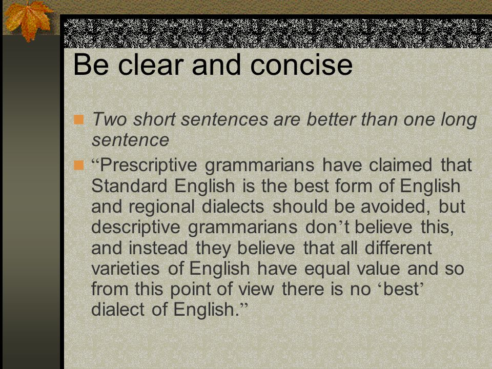 One idea, one sentence Prescriptive grammarians have claimed that Standard English is the best form of English and regional dialects should be avoided.
