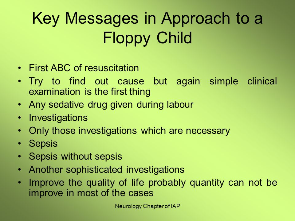 Neurology Chapter of IAP Key Messages in Approach to a Floppy Child First ABC of resuscitation Try to find out cause but again simple clinical examina
