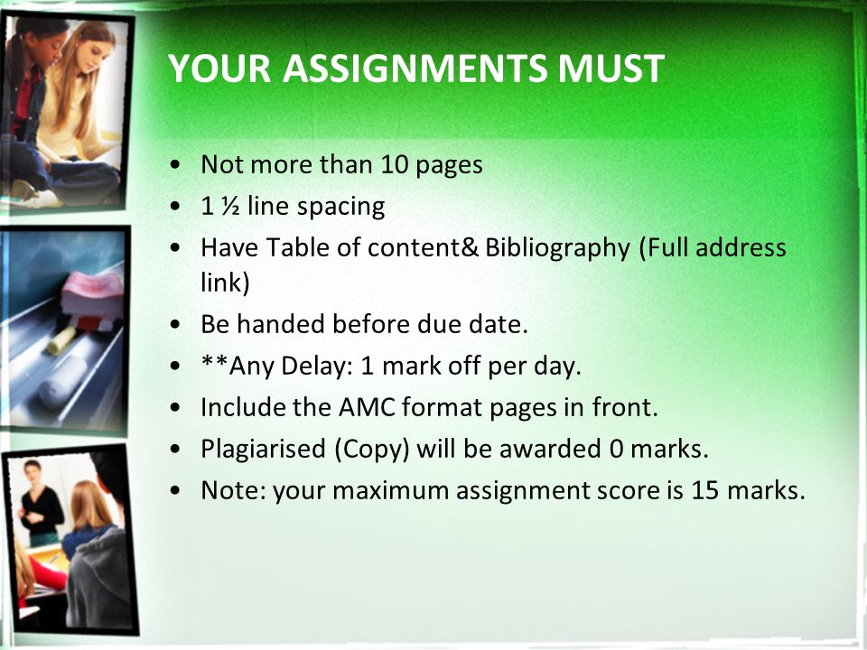 YOUR ASSIGNMENTS MUST Not more than 10 pages 1 ½ line spacing Have Table of content& Bibliography (Full address link) Be handed before due date.