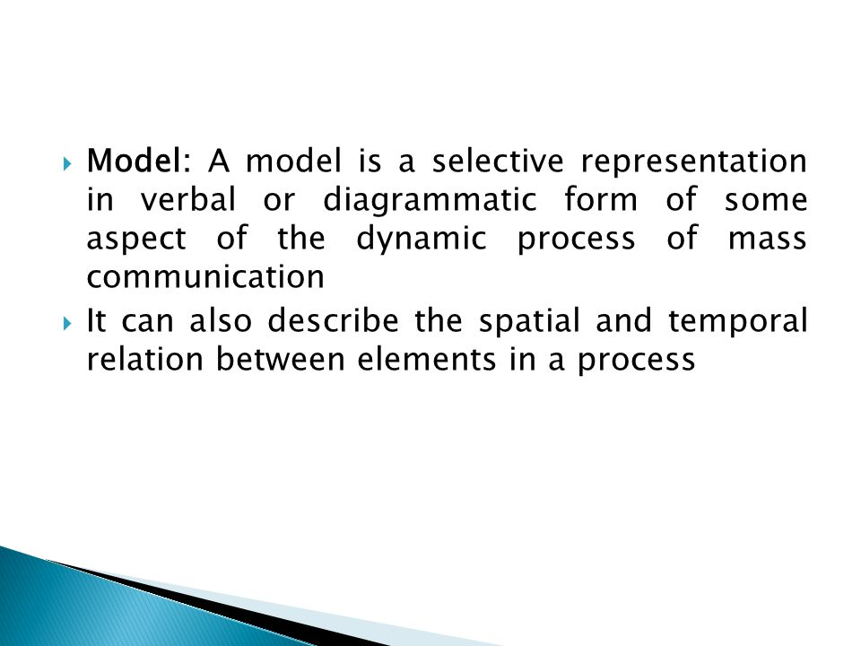  Model: A model is a selective representation in verbal or diagrammatic form of some aspect of the dynamic process of mass communication  It can also describe the spatial and temporal relation between elements in a process