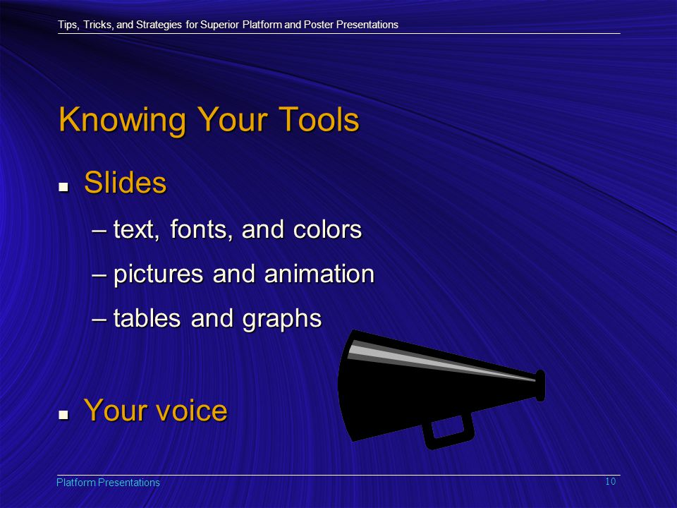Tips, Tricks, and Strategies for Superior Platform and Poster Presentations Platform Presentations 10 Knowing Your Tools n Slides –text, fonts, and colors –pictures and animation –tables and graphs n Your voice
