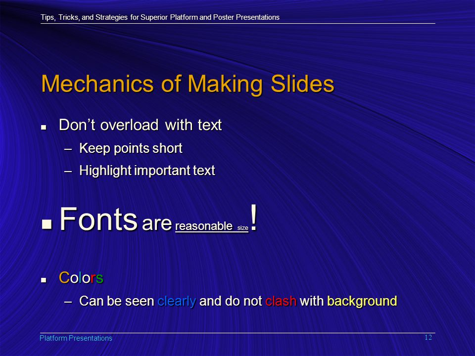 Tips, Tricks, and Strategies for Superior Platform and Poster Presentations Platform Presentations 12 Mechanics of Making Slides n Don't overload with text –Keep points short –Highlight important text n Fonts are reasonable size .