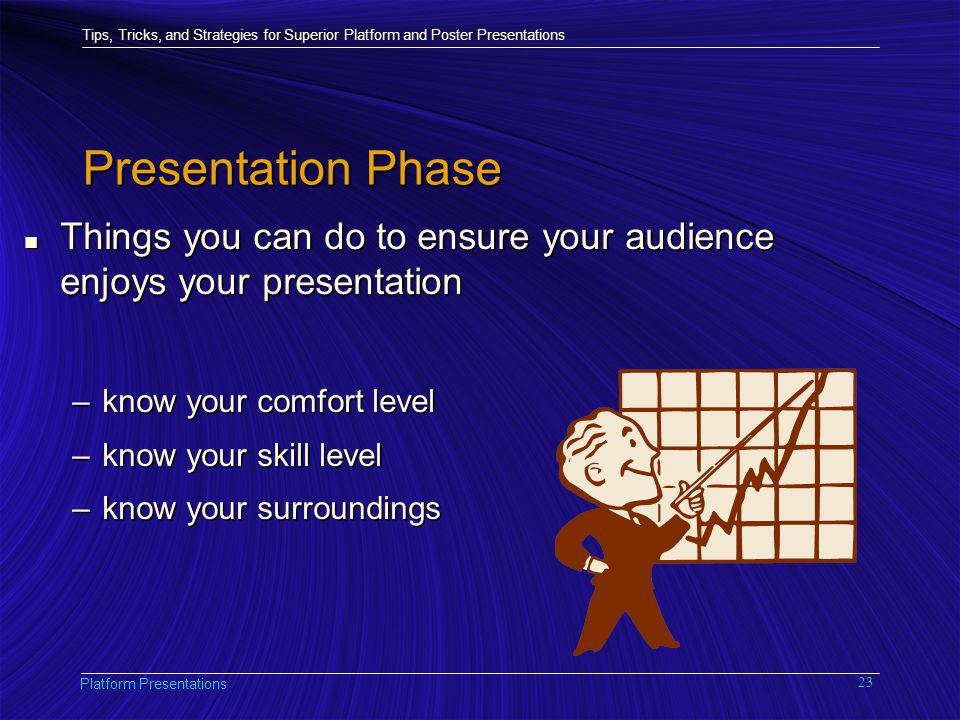 Tips, Tricks, and Strategies for Superior Platform and Poster Presentations Platform Presentations 23 Presentation Phase n Things you can do to ensure your audience enjoys your presentation –know your comfort level –know your skill level –know your surroundings