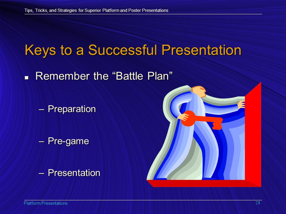 Tips, Tricks, and Strategies for Superior Platform and Poster Presentations Platform Presentations 28 Keys to a Successful Presentation n Remember the Battle Plan –Preparation –Pre-game –Presentation