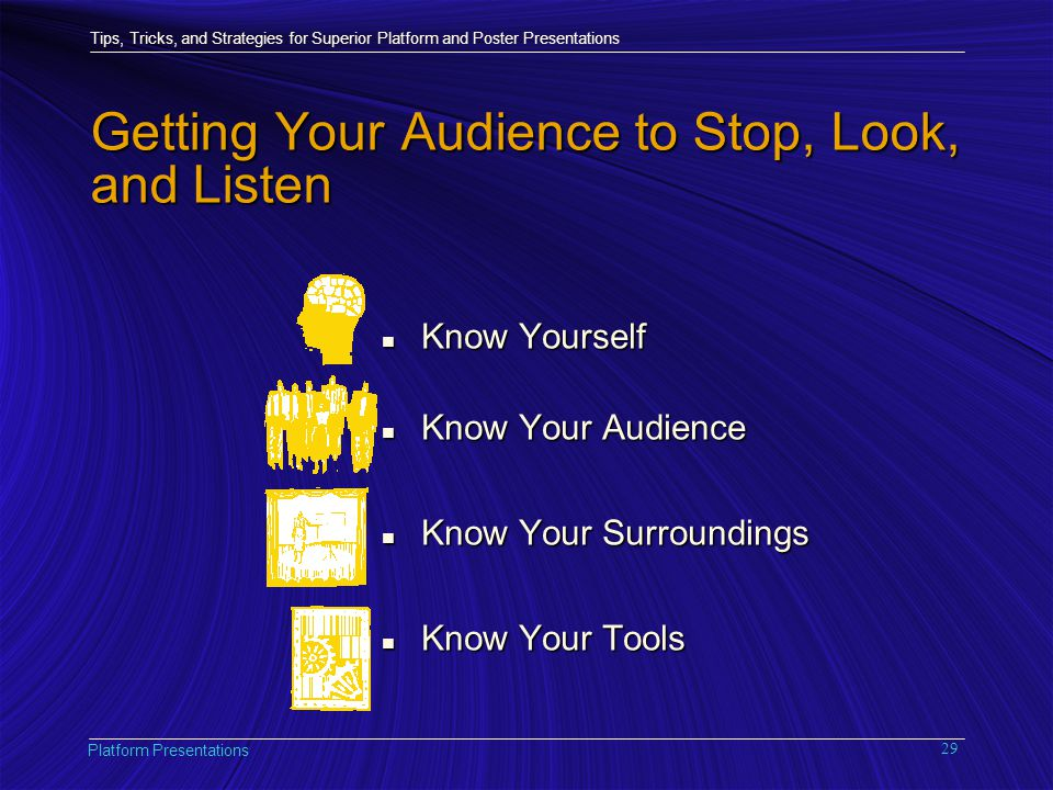 Tips, Tricks, and Strategies for Superior Platform and Poster Presentations Platform Presentations 29 Getting Your Audience to Stop, Look, and Listen n Know Yourself n Know Your Audience n Know Your Surroundings n Know Your Tools