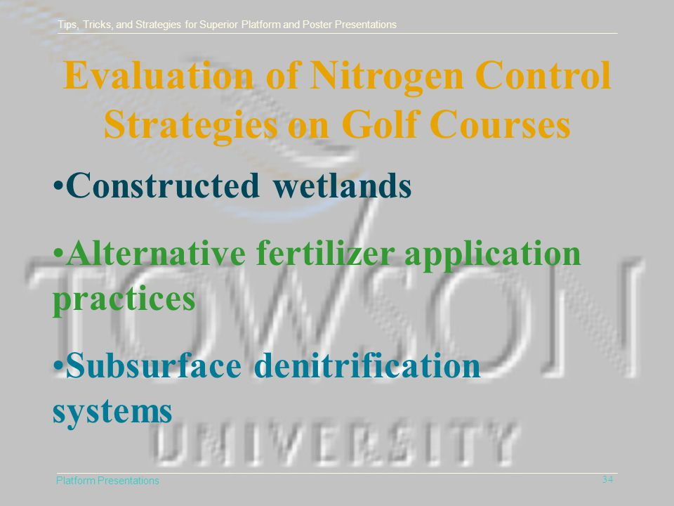 Tips, Tricks, and Strategies for Superior Platform and Poster Presentations Platform Presentations 34 Evaluation of Nitrogen Control Strategies on Golf Courses Constructed wetlands Alternative fertilizer application practices Subsurface denitrification systems